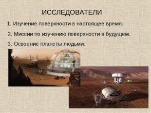 ИССЛЕДОВАТЕЛИ 1. Изучение поверхности в настоящее время. 2. Миссии по изучени