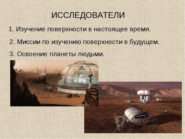 ИССЛЕДОВАТЕЛИ 1. Изучение поверхности в настоящее время. 2. Миссии по изучени...