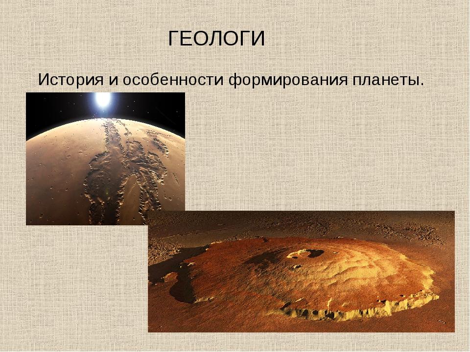 ГЕОЛОГИ История и особенности формирования планеты.
