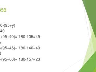 № 358 180-(95+y) y=40 180+(95+40)= 180-135=45 y=45 180+(95+45)= 180-140=40 y=