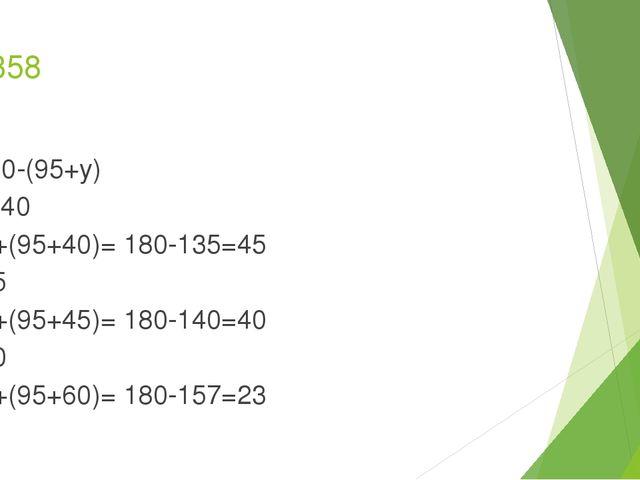 № 358 180-(95+y) y=40 180+(95+40)= 180-135=45 y=45 180+(95+45)= 180-140=40 y=...