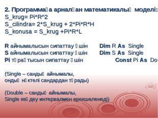 2. Программаға арналған математикалық моделі: S_krug= Pi*R^2 S_cilindra= 2*S_