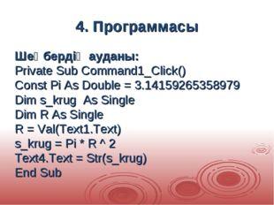 4. Программасы Шеңбердің ауданы: Private Sub Command1_Click() Const Pi As Dou