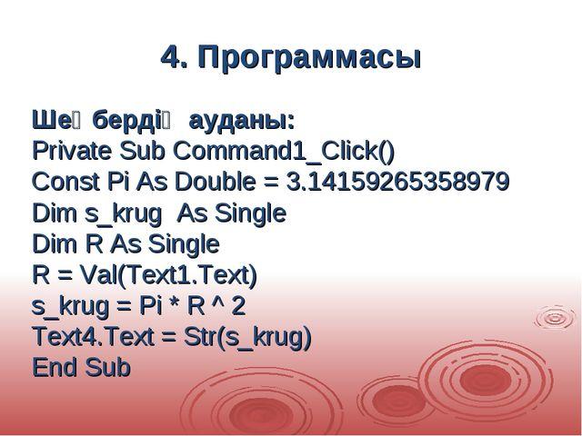 4. Программасы Шеңбердің ауданы: Private Sub Command1_Click() Const Pi As Dou...