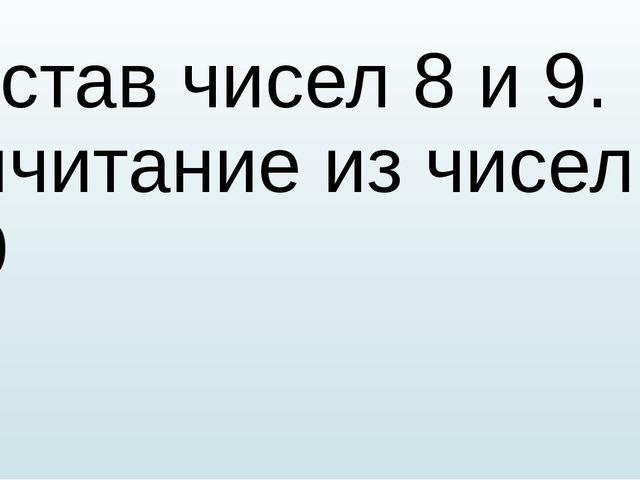 Состав чисел 8 и 9. Вычитание из чисел 8 и 9