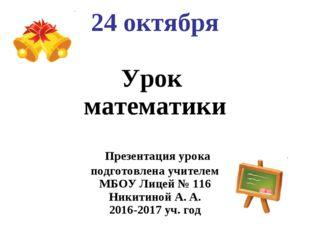 24 октября Урок математики Презентация урока подготовлена учителем МБОУ Лице