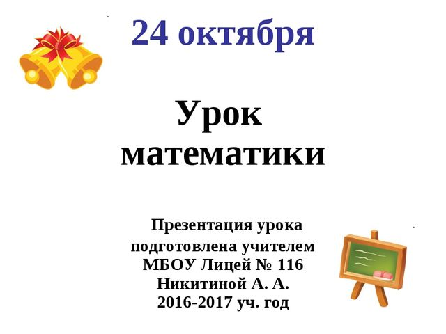 24 октября Урок математики Презентация урока подготовлена учителем МБОУ Лице...