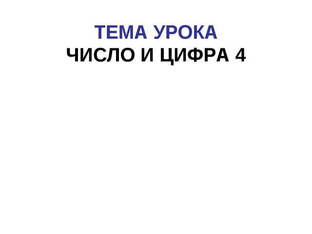 ТЕМА УРОКА ЧИСЛО И ЦИФРА 4