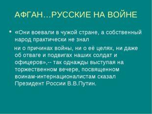АФГАН…РУССКИЕ НА ВОЙНЕ «Они воевали в чужой стране, а собственный народ практ