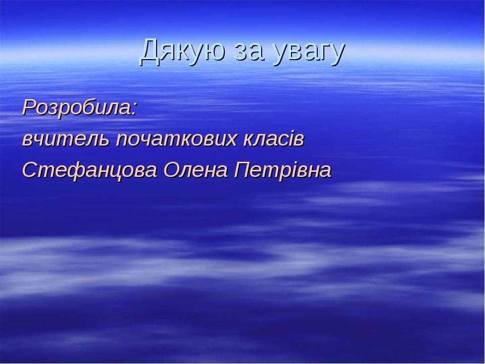 Дякую за увагу Розробила: вчитель початкових класів Стефанцова Олена Петрівна