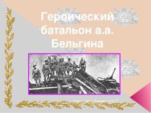 Героический батальон а.а. Бельгина . Выполнила Тимченко О.Е