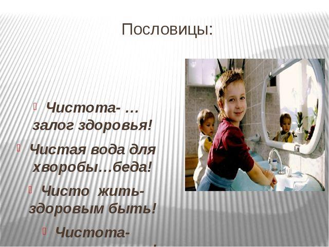 Пословицы: Чистота- … залог здоровья! Чистая вода для хворобы…беда! Чисто жит...