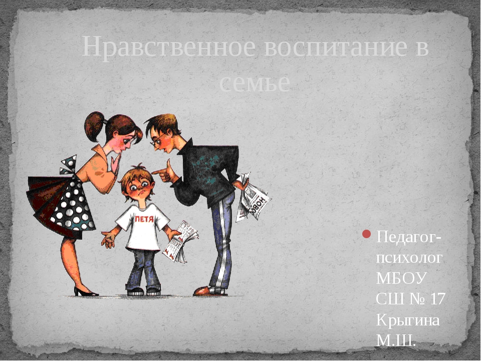 Педагог-психолог МБОУ СШ № 17 Крыгина М.Ш. Нравственное воспитание в семье