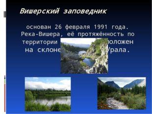 Вишерский заповедник основан 26 февраля 1991 года. Река-Вишера, её протяжённ