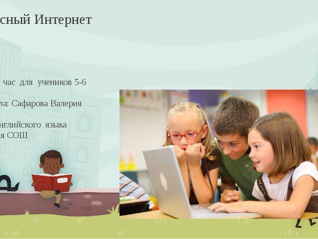 Классный час для учеников 5-6 классов. Разработала: Сафарова Валерия Юрьевна...