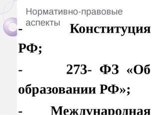 Нормативно-правовые аспекты - Конституция РФ; - 273- ФЗ «Об образовании РФ»;