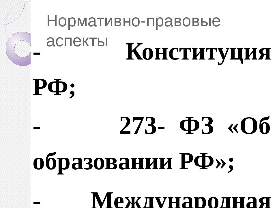 Нормативно-правовые аспекты - Конституция РФ; - 273- ФЗ «Об образовании РФ»;...