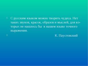 С русским языком можно творить чудеса. Нет таких звуков, красок, образов и мы