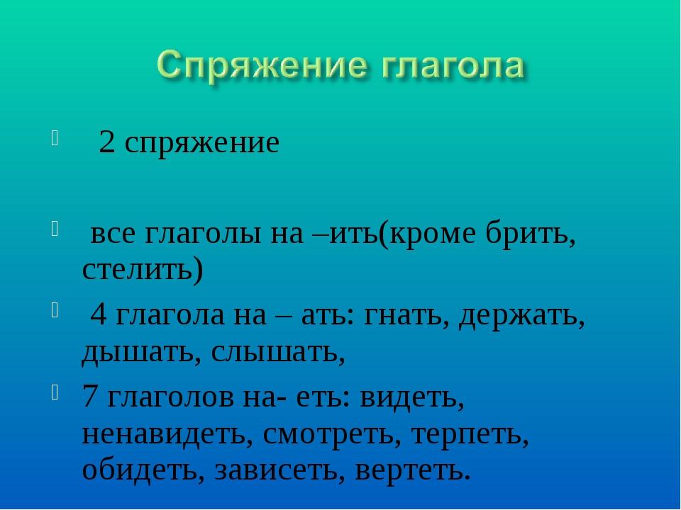 2 спряжение все глаголы на –ить(кроме брить, стелить) 4 глагола на – ать: гн...