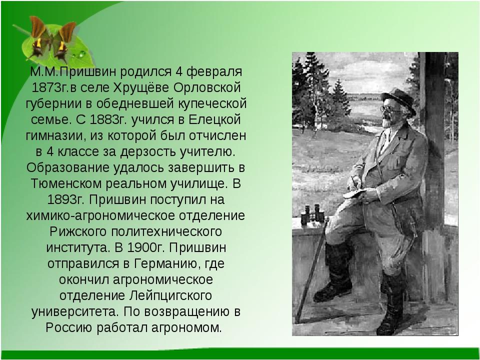 М.М.Пришвин родился 4 февраля 1873г.в селе Хрущёве Орловской губернии в обедн...