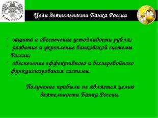 Цели деятельности Банка России защита и обеспечение устойчивости рубля; разви