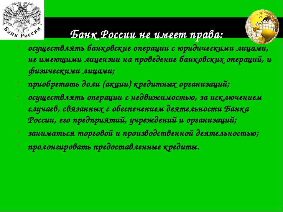 Банк России не имеет права: осуществлять банковские операции с юридическими л...