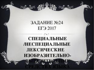 ЗАДАНИЕ №24 ЕГЭ 2017 СПЕЦИАЛЬНЫЕ /НЕСПЕЦИАЛЬНЫЕ ЛЕКСИЧЕСКИЕ ИЗОБРАЗИТЕЛЬНО-В