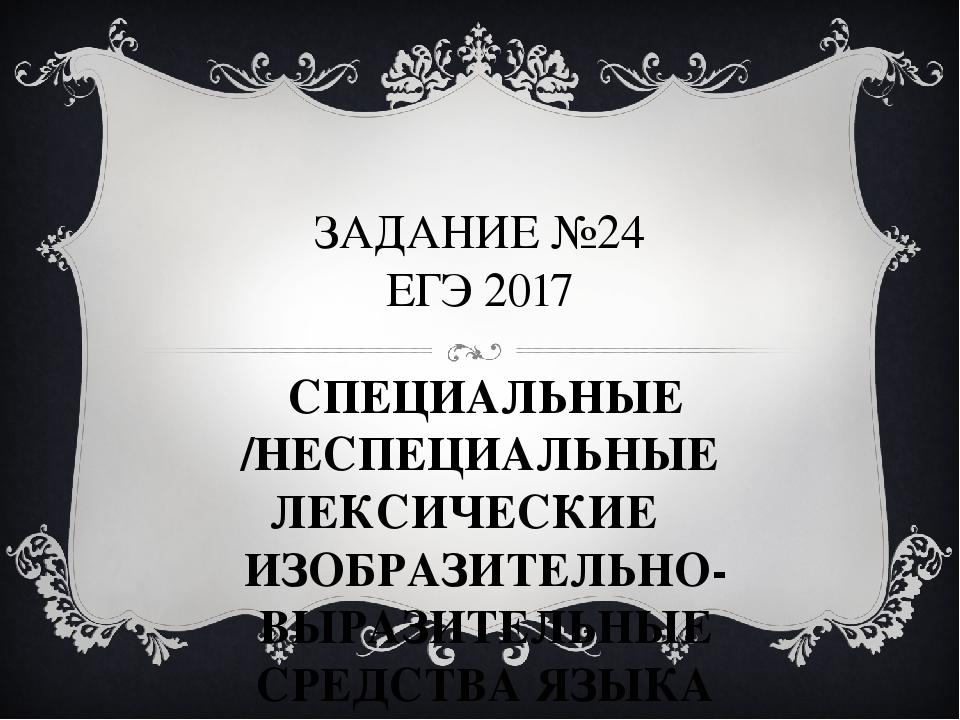 ЗАДАНИЕ №24 ЕГЭ 2017 СПЕЦИАЛЬНЫЕ /НЕСПЕЦИАЛЬНЫЕ ЛЕКСИЧЕСКИЕ ИЗОБРАЗИТЕЛЬНО-В...