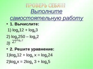 Выполните самостоятельную работу 1. Вычислите: 1) log612 + log63 2) log5250 –