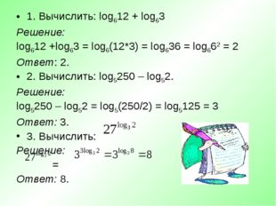 1. Вычислить: log612 + log63 Решение: log612 +log63 = log6(12*3) = log636 = l