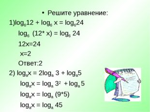 Решите уравнение: log612 + log6 х = log624 log6 (12* х) = log6 24 12х=24 х=2