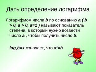 Дать определение логарифма Логарифмом числа b по основанию a ( b > 0, a > 0,