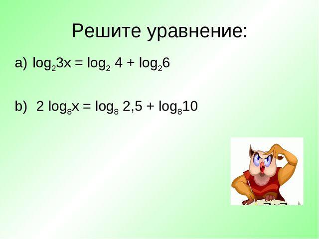 Решите уравнение: log23х = log2 4 + log26 2 log8х = log8 2,5 + log810