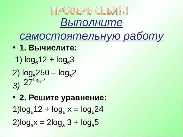 Выполните самостоятельную работу 1. Вычислите: 1) log612 + log63 2) log5250 –...