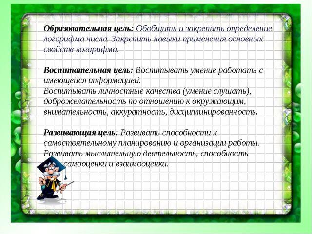 Образовательная цель: Обобщить и закрепить определение логарифма числа. Закре...