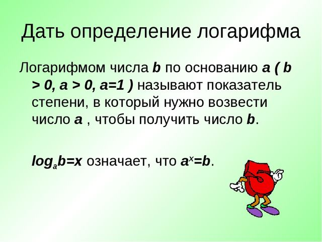 Дать определение логарифма Логарифмом числа b по основанию a ( b > 0, a > 0,...