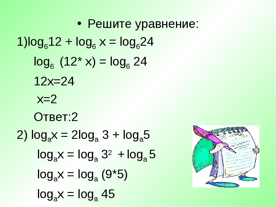 Решите уравнение: log612 + log6 х = log624 log6 (12* х) = log6 24 12х=24 х=2...