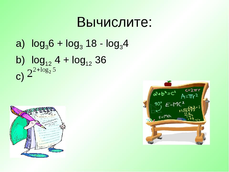 log36 + log3 18 - log34 log12 4 + log12 36 Вычислите: