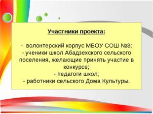 Участники проекта: - волонтерский корпус МБОУ СОШ №3; - ученики школ Абадзехс