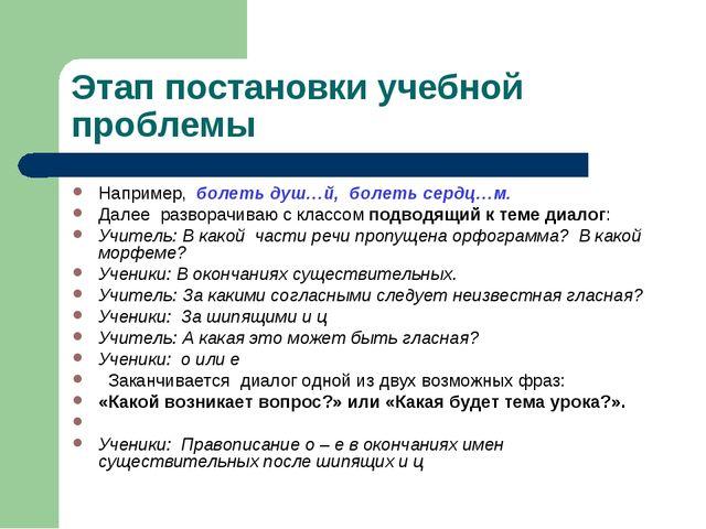 Этап постановки учебной проблемы Например, болеть душ…й, болеть сердц…м. Дале...