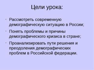 Цели урока: Рассмотреть современную демографическую ситуацию в России; Понять