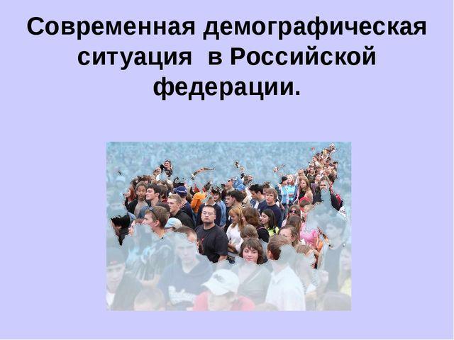 Современная демографическая ситуация в Российской федерации.
