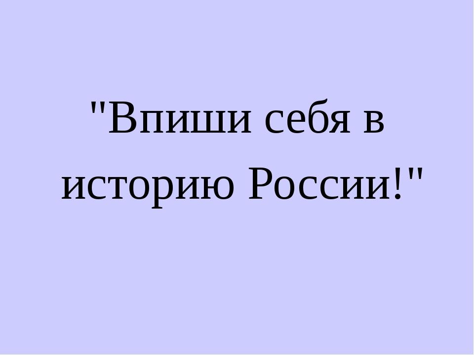 """""""Впиши себя в историю России!"""""""