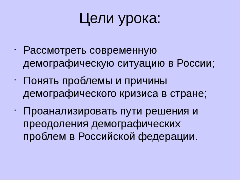Цели урока: Рассмотреть современную демографическую ситуацию в России; Понять...