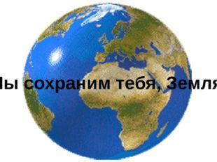 Мы сохраним тебя, Земля!