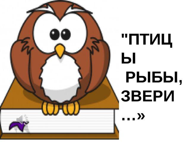 """""""ПТИЦЫ РЫБЫ, ЗВЕРИ…»"""
