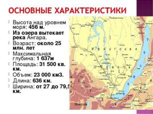 Высота над уровнем моря: 456 м. Из озера вытекает река Ангара. Возраст: около