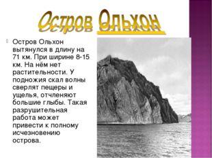 Остров Ольхон вытянулся в длину на 71 км. При ширине 8-15 км. На нём нет раст