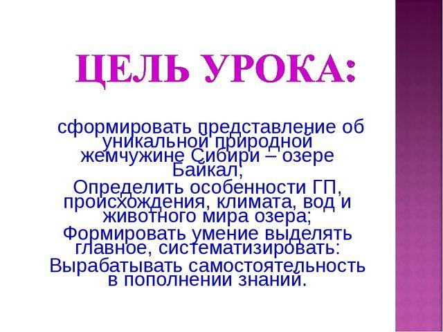 сформировать представление об уникальной природной жемчужине Сибири – озере...