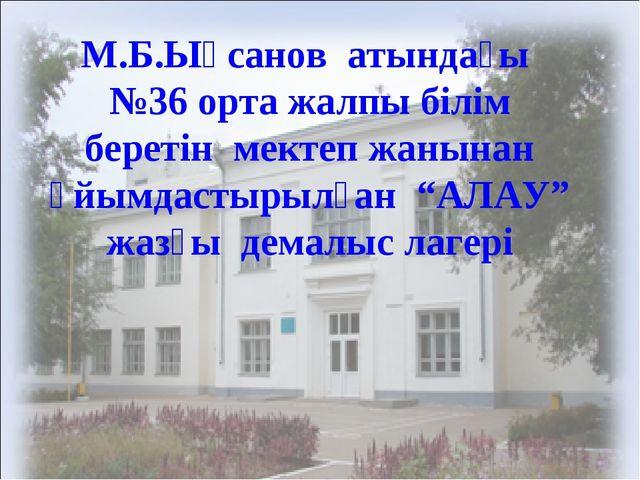 М.Б.Ықсанов атындағы №36 орта жалпы білім беретін мектеп жанынан ұйымдастырыл...